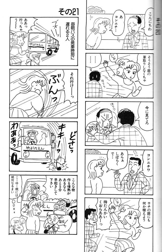 Tira de la derecha (curiosamente, esta historieta es en cinco viñetas y no en cuatro): Viñeta 1: Buenas tardes. / Oh, buenas tardes. Viñeta 2: Huy, es verdad, que tenía que ir a arrancar la hierba del jardín. / ¡'Ta luego! / ... Viñeta 3: Te vas a enterar. Viñeta 4: ¡Buenas tardes! / Ja, ja, ja / Huy, hacía días, ¿eh...? Viñeta 5: ¡Me voy a plantar algo en el jardín! / ¡'Ta luego! / ¡Ven aquí, maldita seaaaa! Tira de la izquierda Viñeta 1: Estas dos cada mañana llegan cuando el autobús ya ha pasado. / Brrrmmmm / ¡Oh, se ha ido! Viñeta 2: ¡Venga, daleeeee! / Flaaas Viñeta 3: Plooof / Ñiiiiik / ¡Uaaaah! Viñeta 4: ¡Si tiene la energía para dedicarse a hacer muñequitos, podría procurar levantarse cinco minutos antes, digo yo! / Juro que nunca seré una madre como ella.